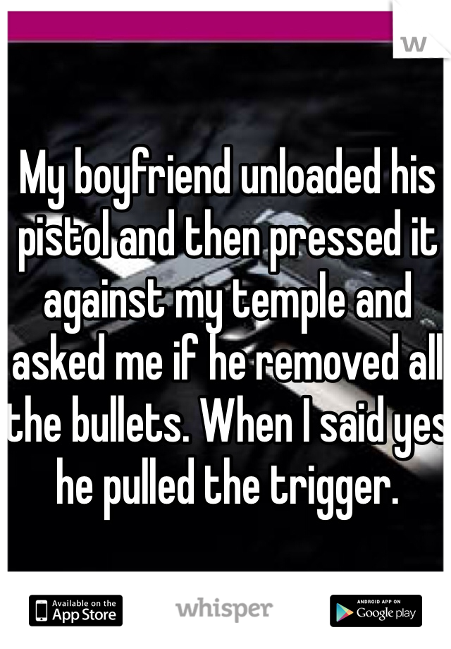 My boyfriend unloaded his pistol and then pressed it against my temple and asked me if he removed all the bullets. When I said yes he pulled the trigger.