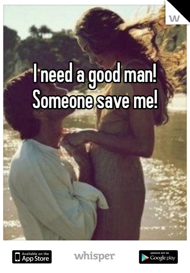 I need a good man! Someone save me!