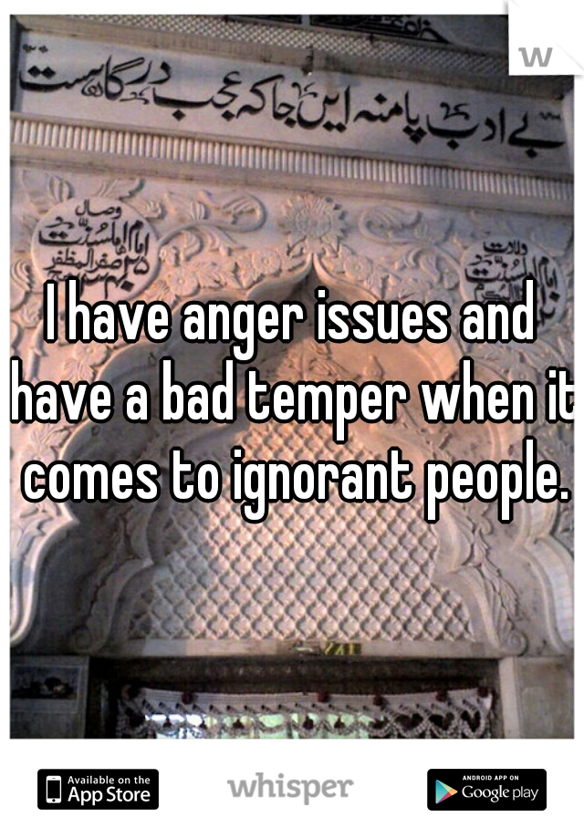 I have anger issues and have a bad temper when it comes to ignorant people.