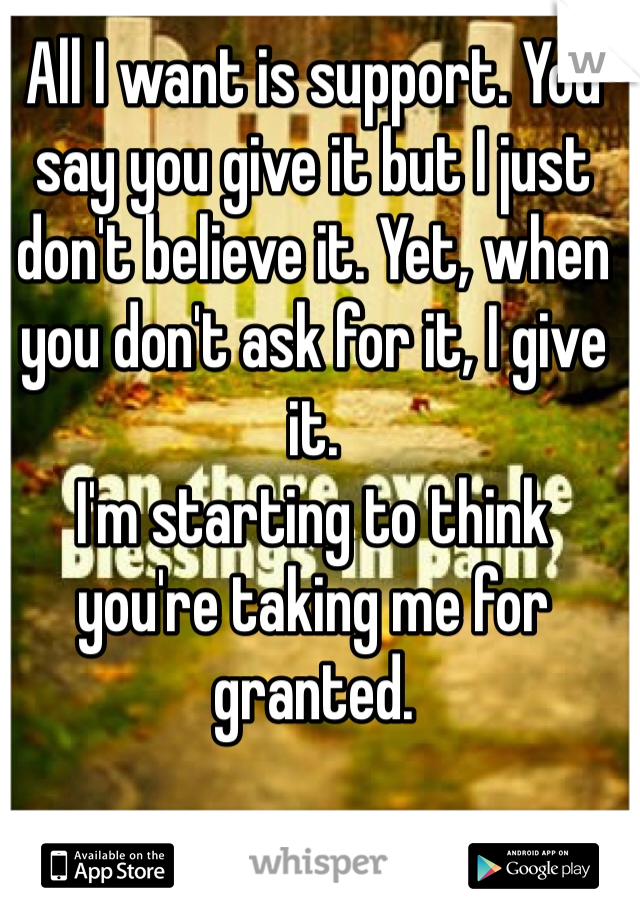 All I want is support. You say you give it but I just don't believe it. Yet, when you don't ask for it, I give it. I'm starting to think you're taking me for granted.