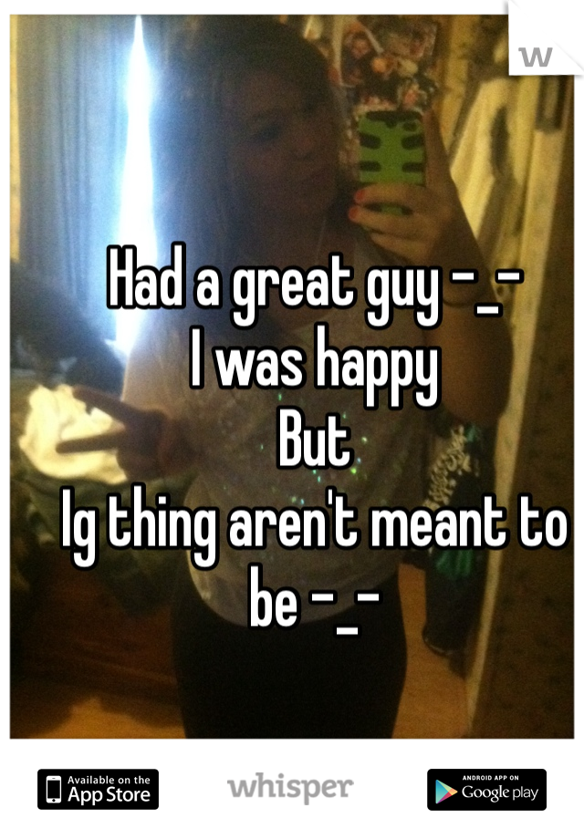 Had a great guy -_- I was happy But  Ig thing aren't meant to be -_-