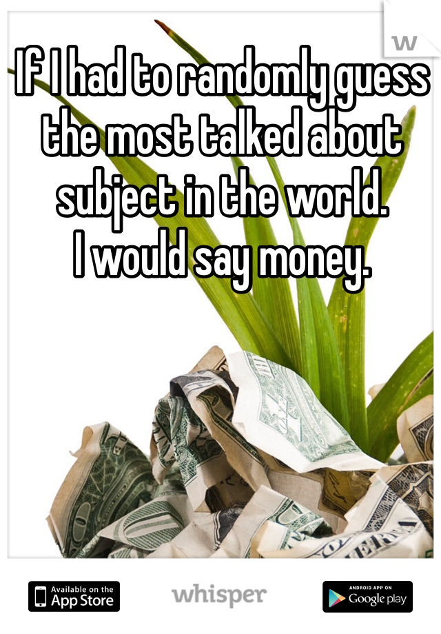 If I had to randomly guess the most talked about subject in the world. I would say money.