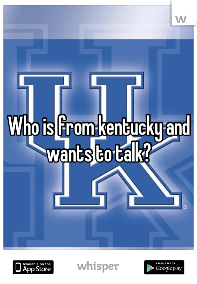 Who is from kentucky and wants to talk?