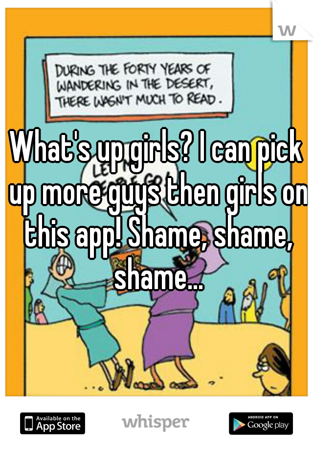 What's up girls? I can pick up more guys then girls on this app! Shame, shame, shame...