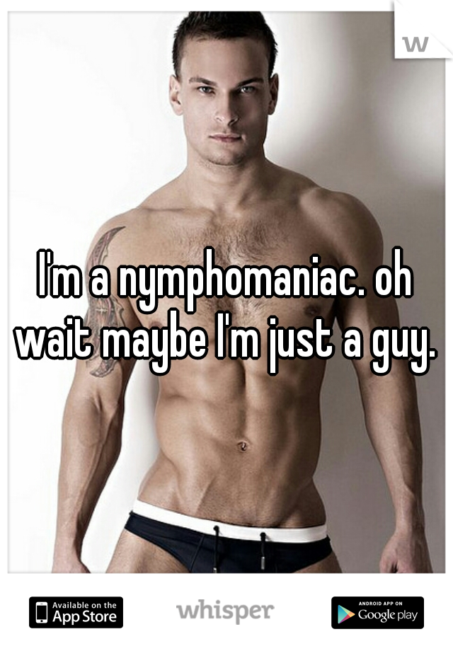 I'm a nymphomaniac. oh wait maybe I'm just a guy.