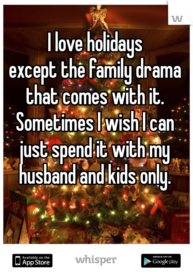 I love holidays except the family drama that comes with it. Sometimes I wish I can just spend it with my husband and kids only.