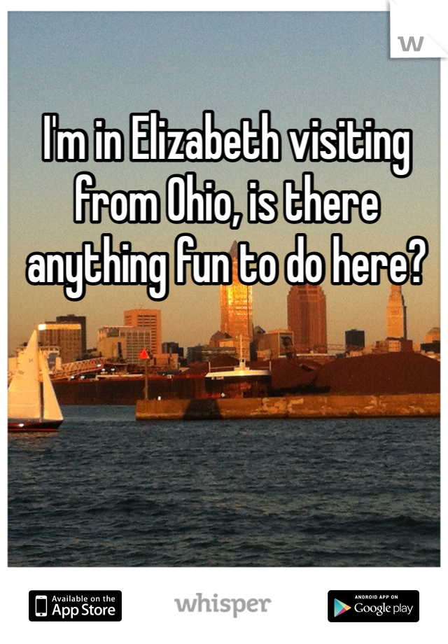 I'm in Elizabeth visiting from Ohio, is there anything fun to do here?