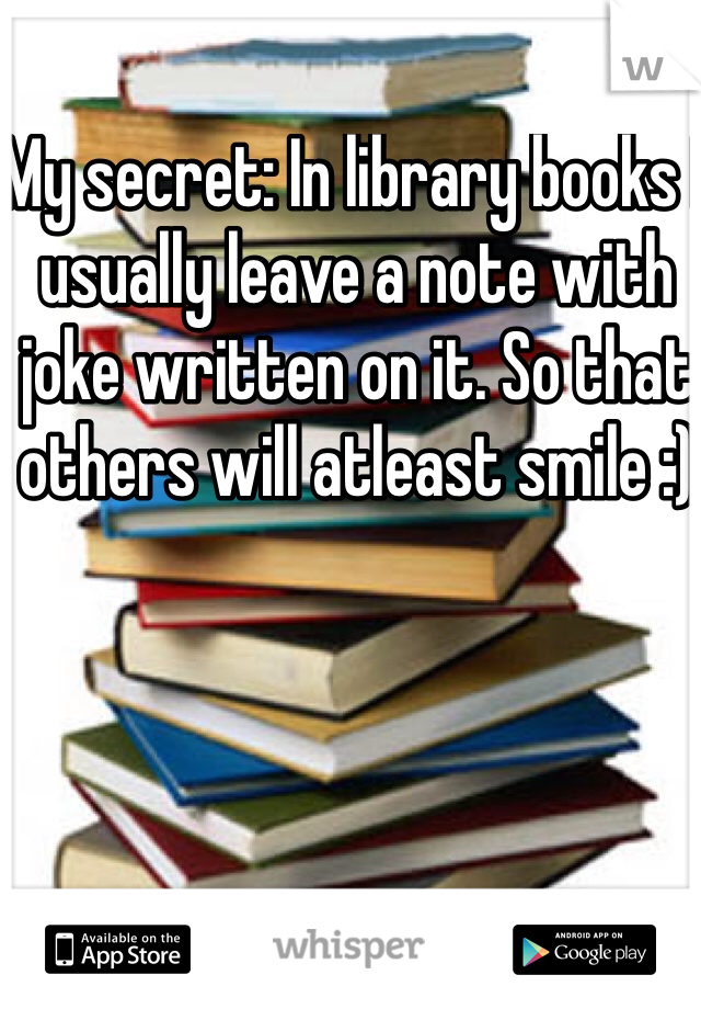 My secret: In library books I usually leave a note with joke written on it. So that others will atleast smile :)