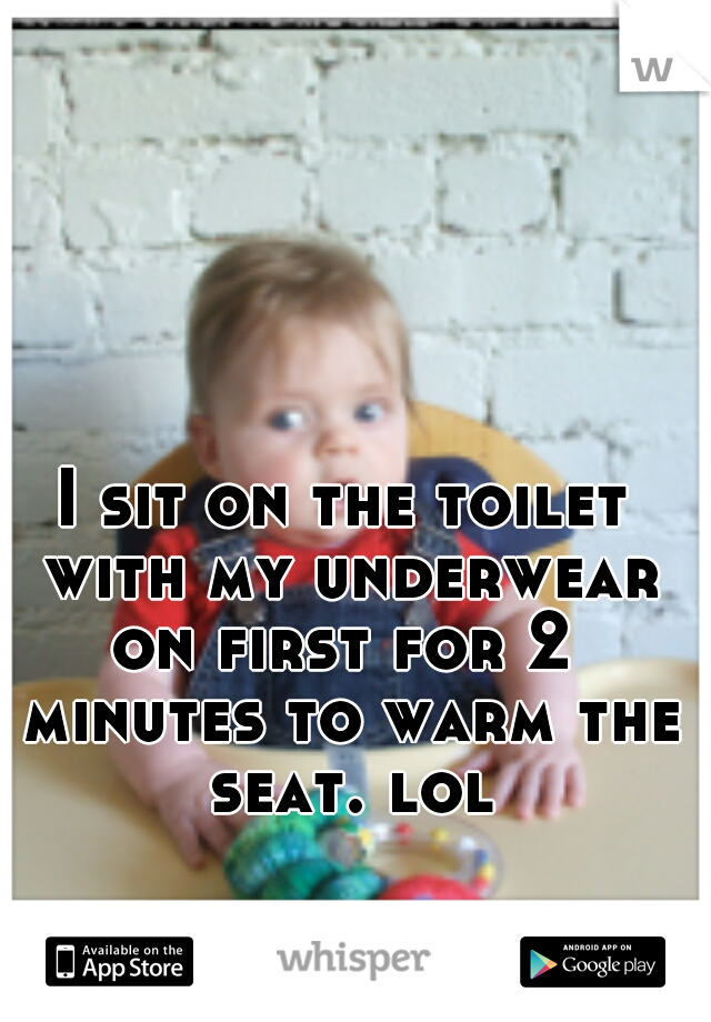 I sit on the toilet with my underwear on first for 2  minutes to warm the seat. lol