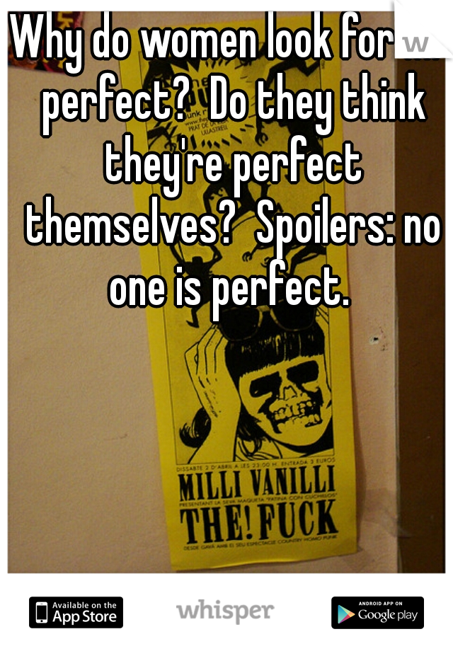 Why do women look for Mr perfect?  Do they think they're perfect themselves?  Spoilers: no one is perfect.
