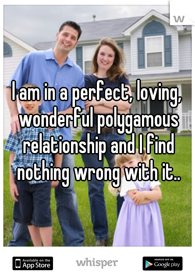 I am in a perfect, loving, wonderful polygamous relationship and I find nothing wrong with it..