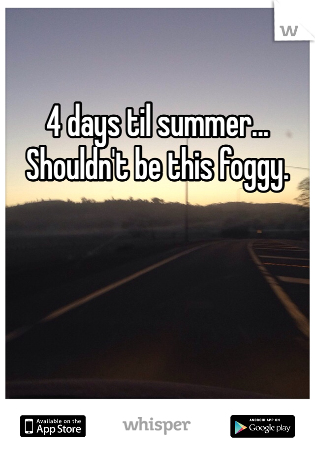 4 days til summer... Shouldn't be this foggy.