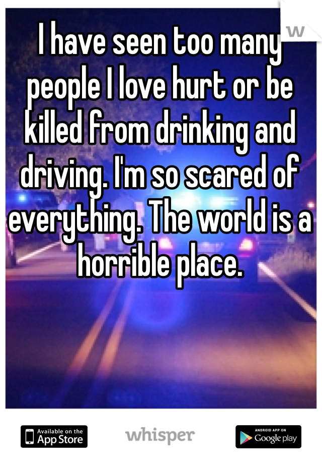 I have seen too many people I love hurt or be killed from drinking and driving. I'm so scared of everything. The world is a horrible place.