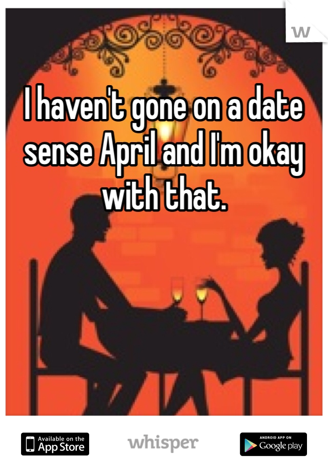 I haven't gone on a date sense April and I'm okay with that.