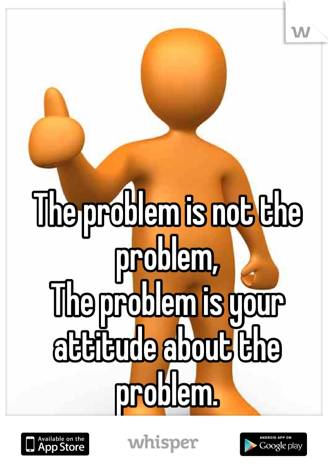 The problem is not the problem, The problem is your attitude about the problem.