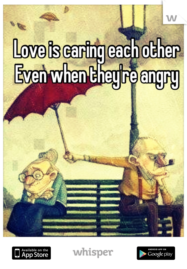 Love is caring each other  Even when they're angry