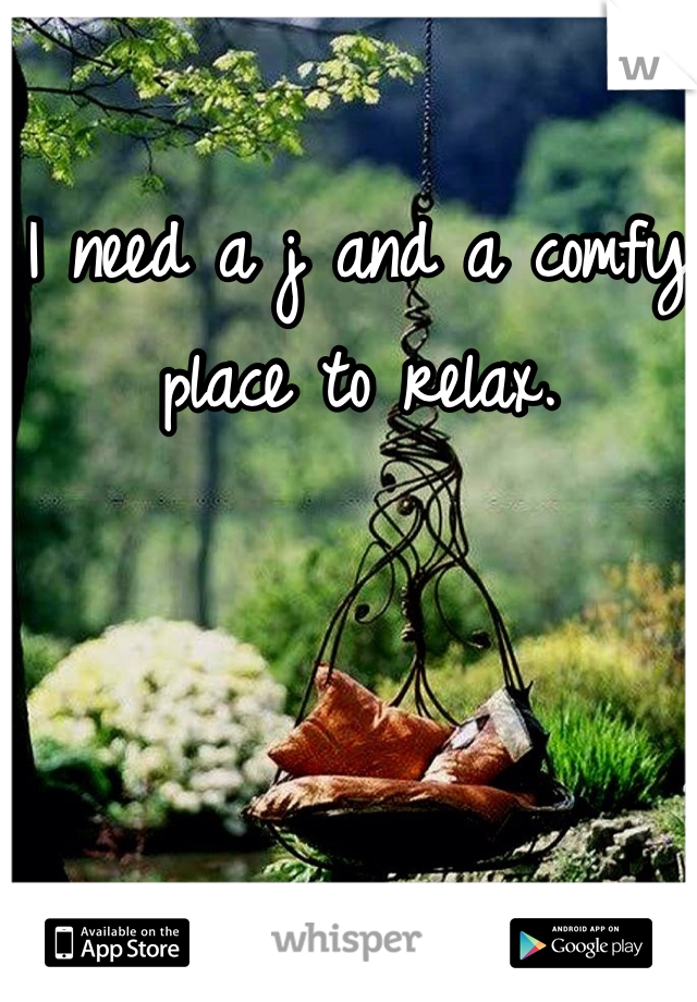 I need a j and a comfy place to relax.