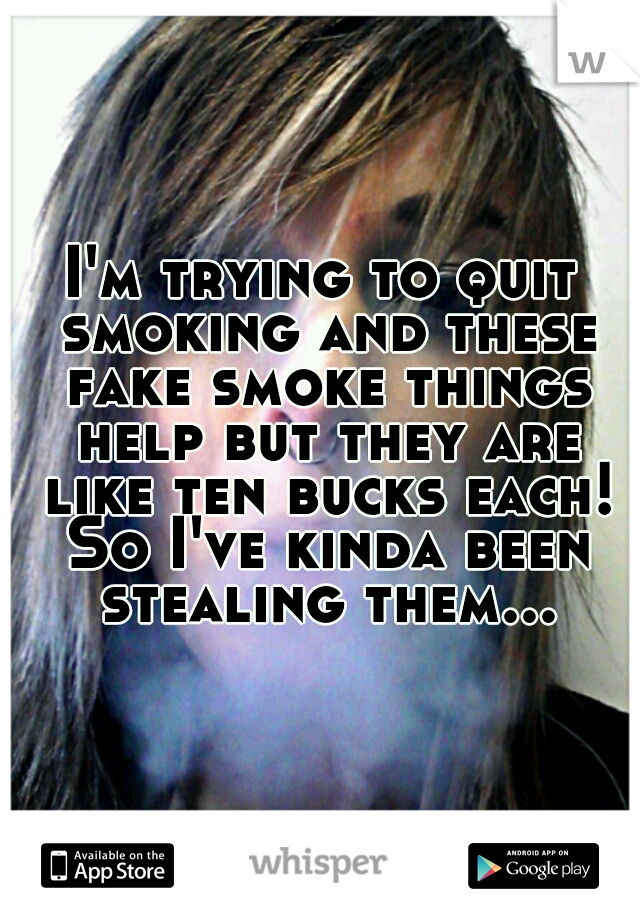 I'm trying to quit smoking and these fake smoke things help but they are like ten bucks each! So I've kinda been stealing them...