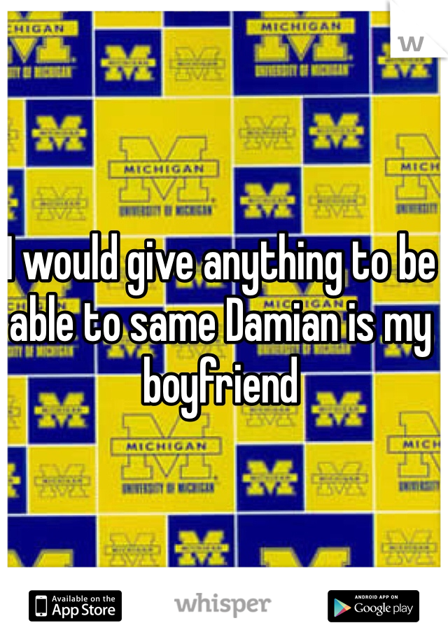 I would give anything to be able to same Damian is my boyfriend