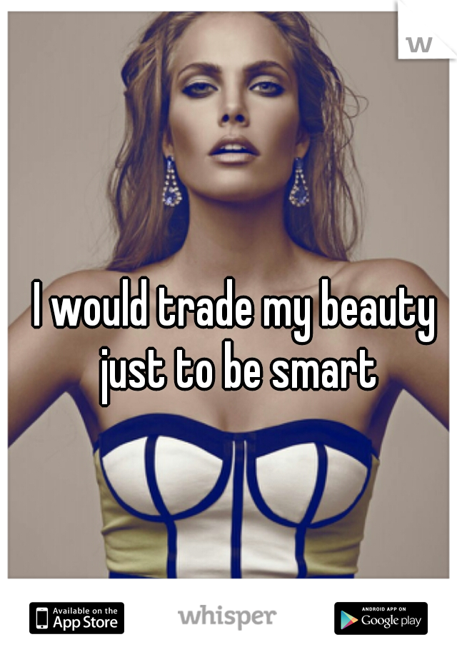 I would trade my beauty just to be smart