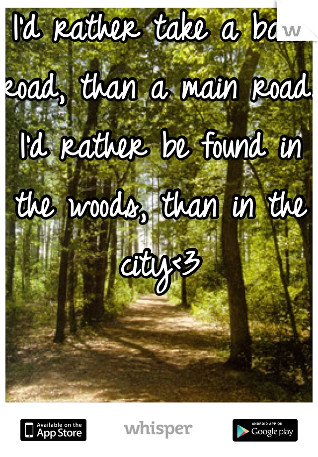 I'd rather take a back road, than a main road. I'd rather be found in the woods, than in the city<3