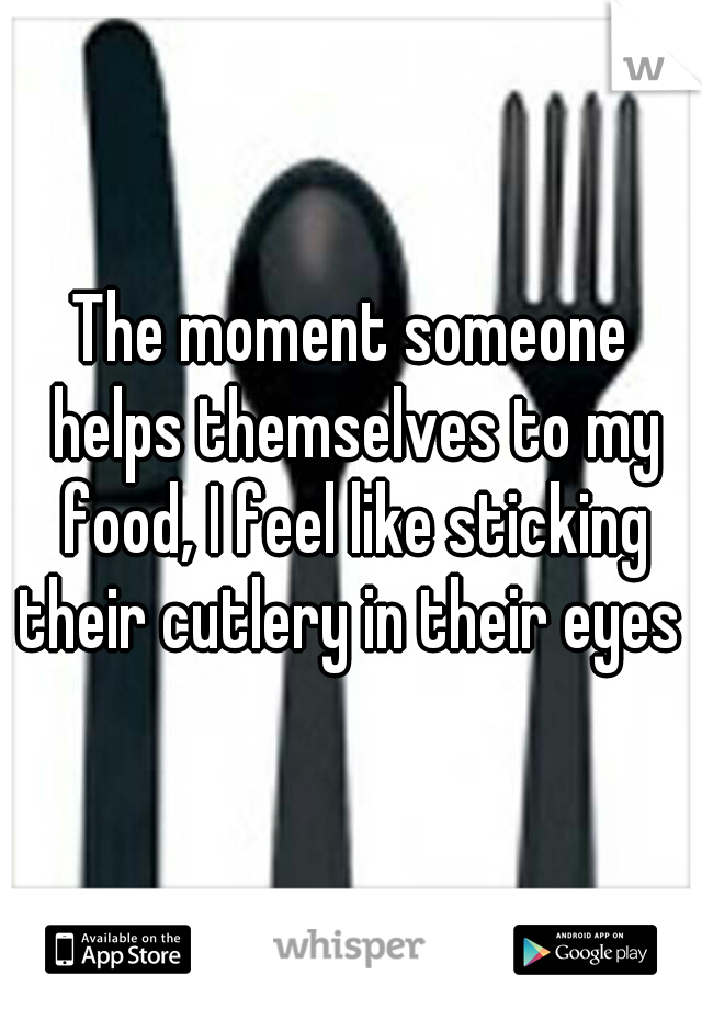 The moment someone helps themselves to my food, I feel like sticking their cutlery in their eyes