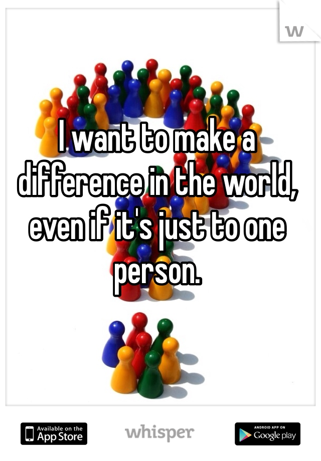 I want to make a difference in the world, even if it's just to one person.