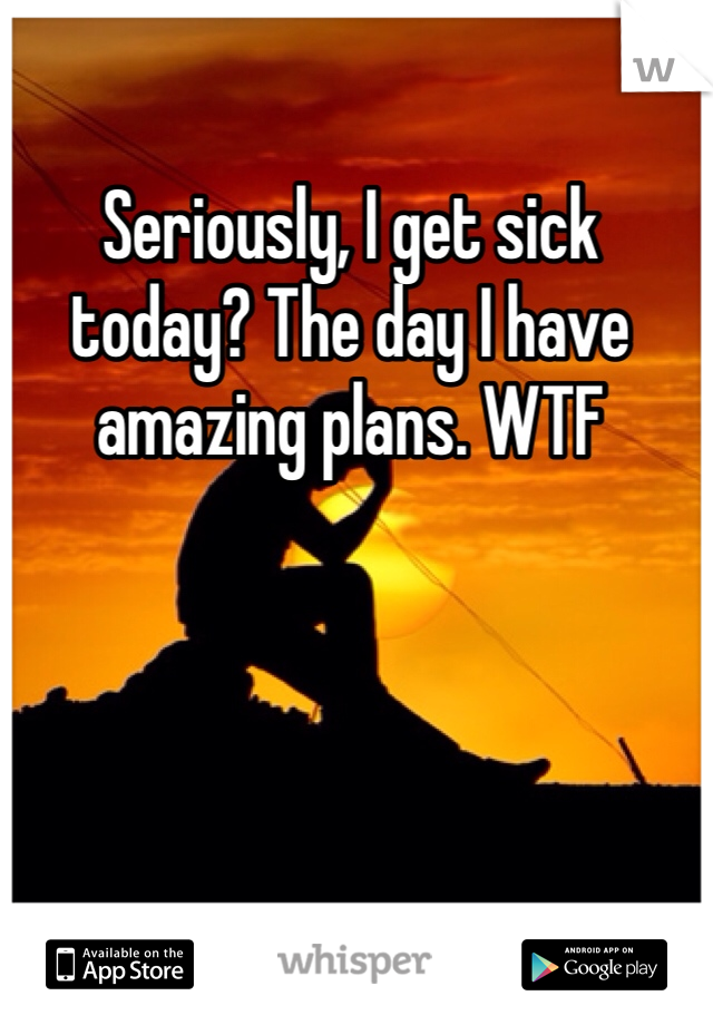 Seriously, I get sick today? The day I have amazing plans. WTF