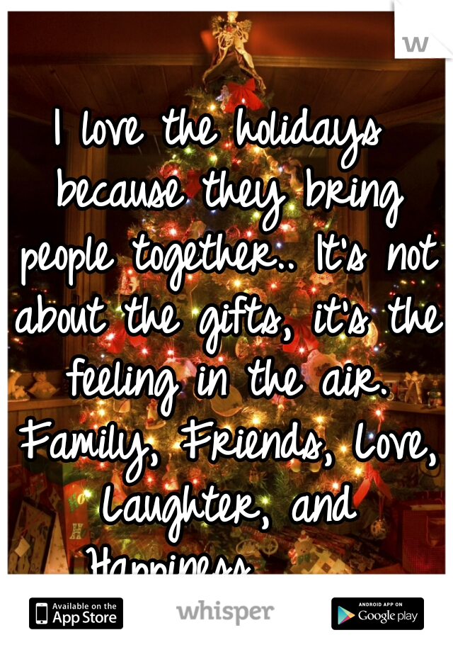 I love the holidays because they bring people together.. It's not about the gifts, it's the feeling in the air. Family, Friends, Love, Laughter, and Happiness.