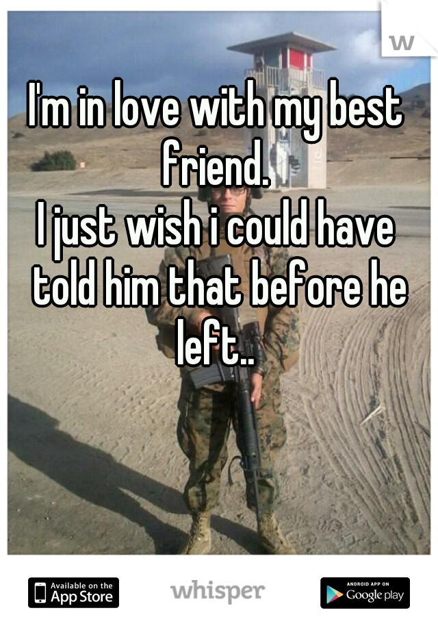 I'm in love with my best friend.  I just wish i could have told him that before he left..