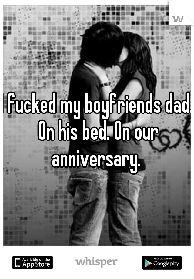 I fucked my boyfriends dad. On his bed. On our anniversary.
