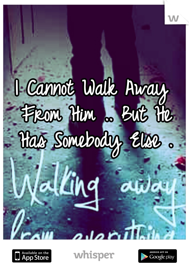 I Cannot Walk Away From Him .. But He Has Somebody Else .
