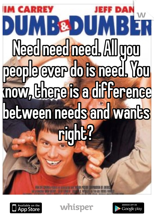 Need need need. All you people ever do is need. You know, there is a difference between needs and wants right?