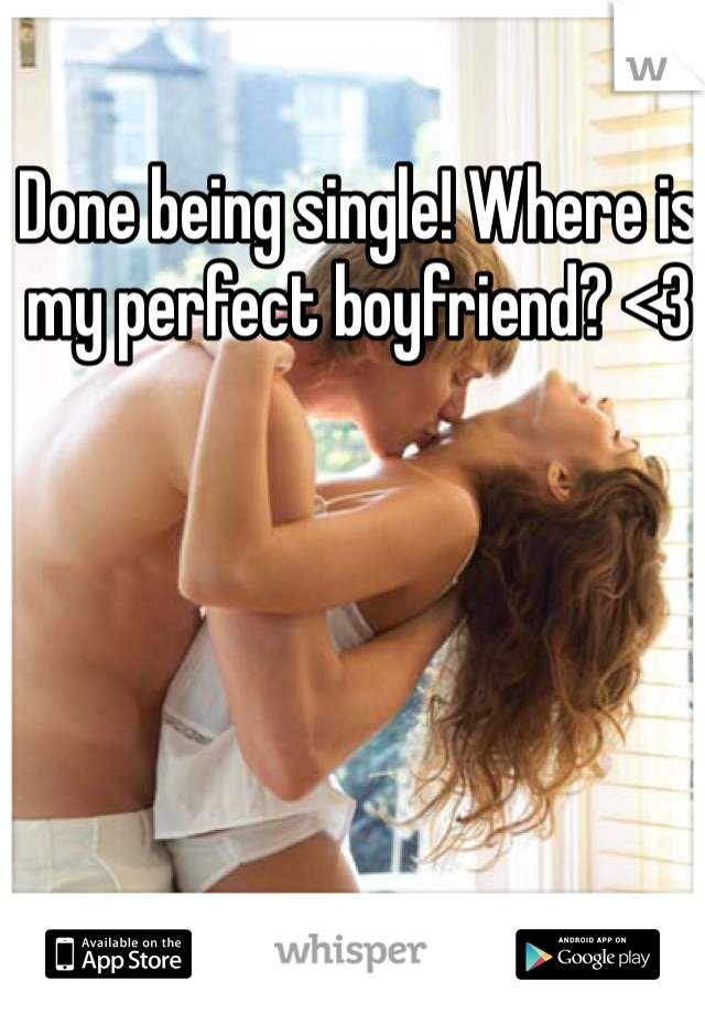 Done being single! Where is my perfect boyfriend? <3