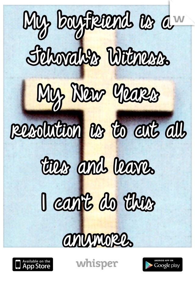 My boyfriend is a  Jehovah's Witness.  My New Years resolution is to cut all ties and leave.  I can't do this anymore.