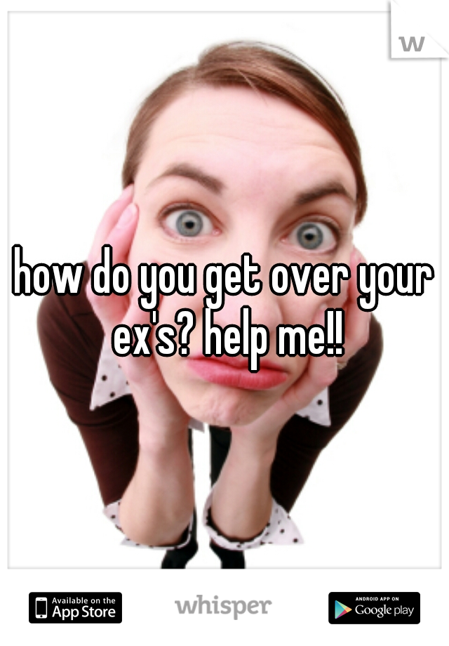 how do you get over your ex's? help me!!