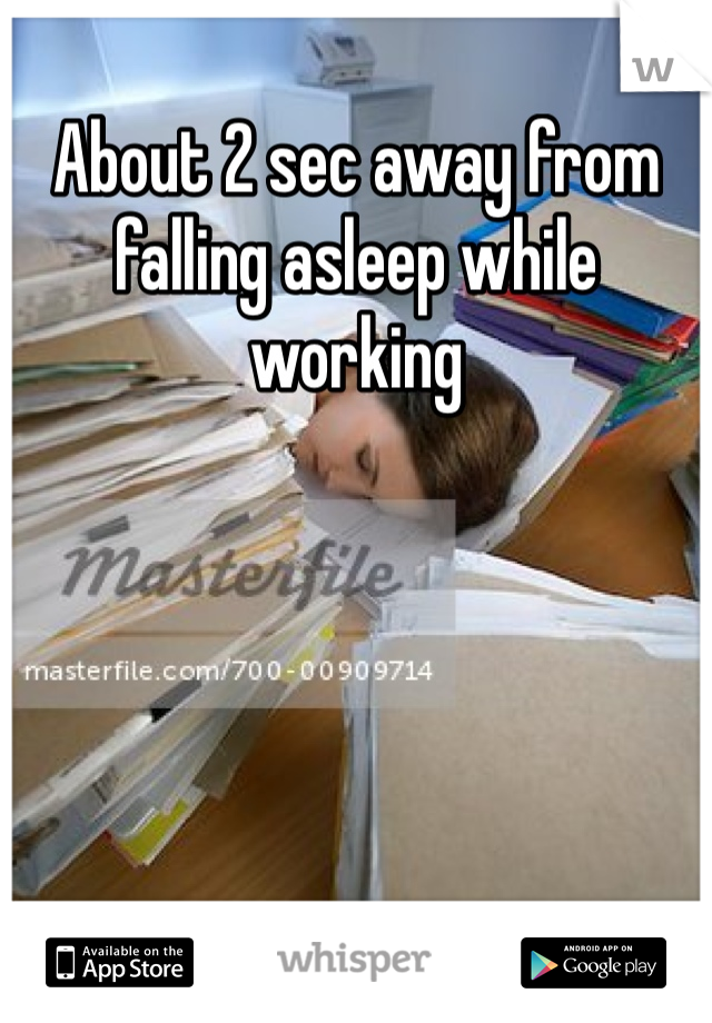 About 2 sec away from falling asleep while working