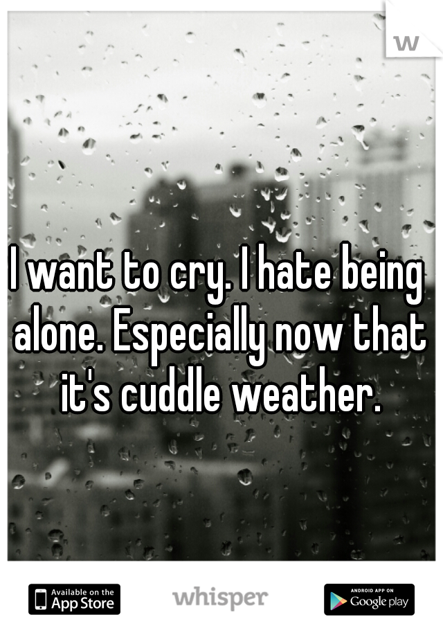 I want to cry. I hate being alone. Especially now that it's cuddle weather.