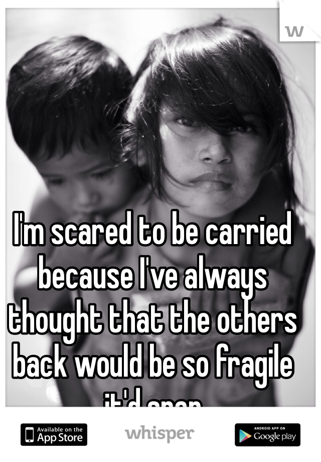 I'm scared to be carried because I've always thought that the others back would be so fragile it'd snap