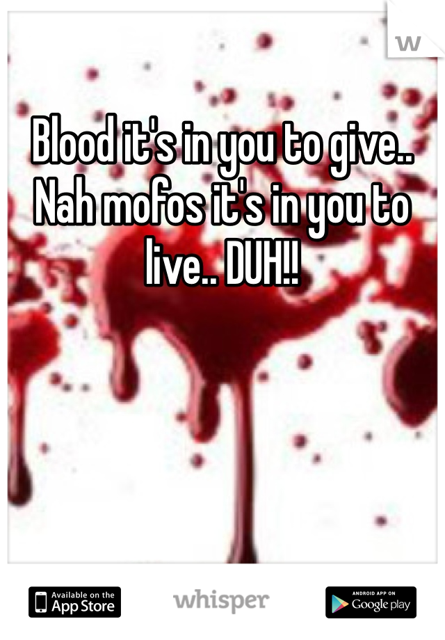 Blood it's in you to give..  Nah mofos it's in you to live.. DUH!!