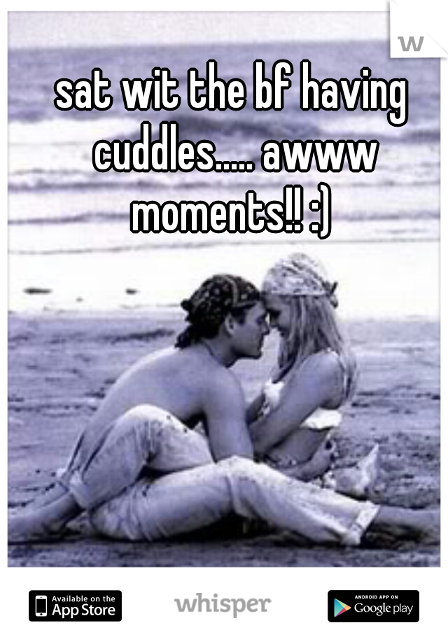 sat wit the bf having cuddles..... awww moments!! :)
