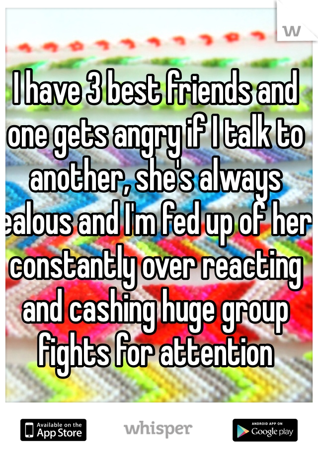 I have 3 best friends and one gets angry if I talk to another, she's always jealous and I'm fed up of her constantly over reacting and cashing huge group fights for attention