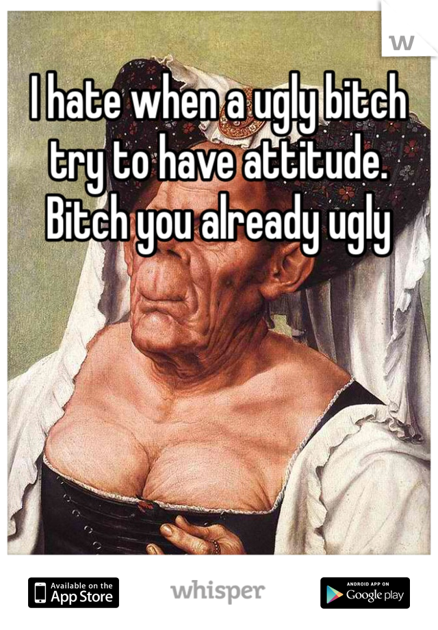 I hate when a ugly bitch try to have attitude. Bitch you already ugly