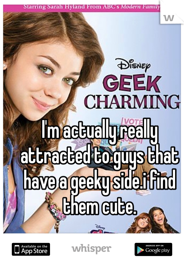I'm actually really attracted to guys that have a geeky side.i find them cute.
