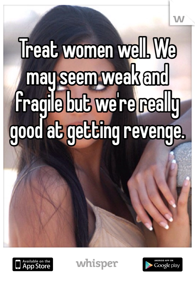 Treat women well. We may seem weak and fragile but we're really good at getting revenge.