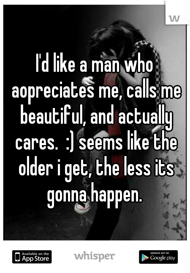 I'd like a man who aopreciates me, calls me beautiful, and actually cares.  :) seems like the older i get, the less its gonna happen.