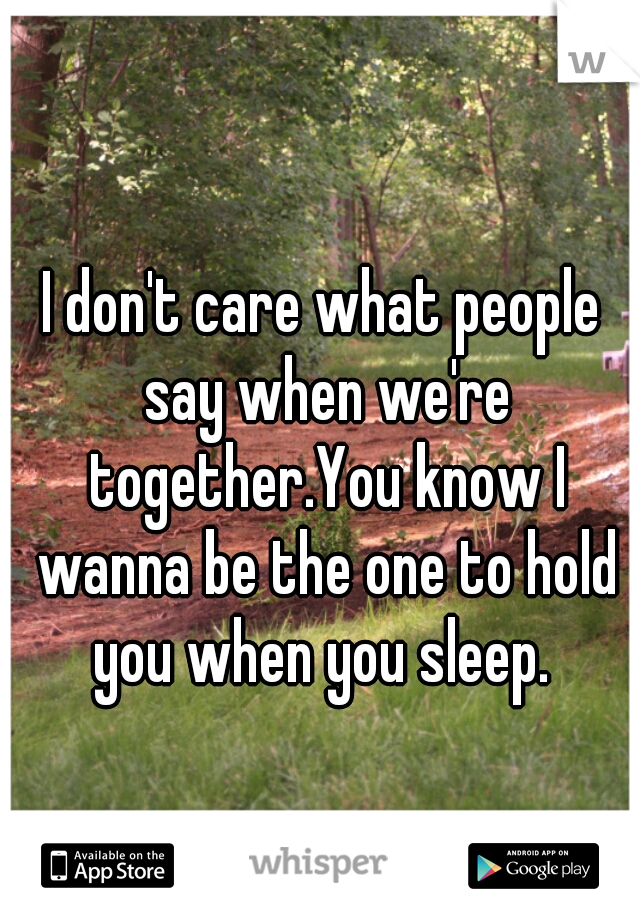 I don't care what people say when we're together.You know I wanna be the one to hold you when you sleep.