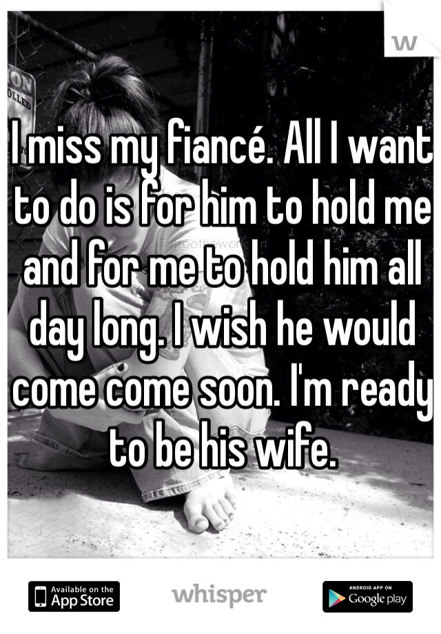 I miss my fiancé. All I want to do is for him to hold me and for me to hold him all day long. I wish he would come come soon. I'm ready to be his wife.