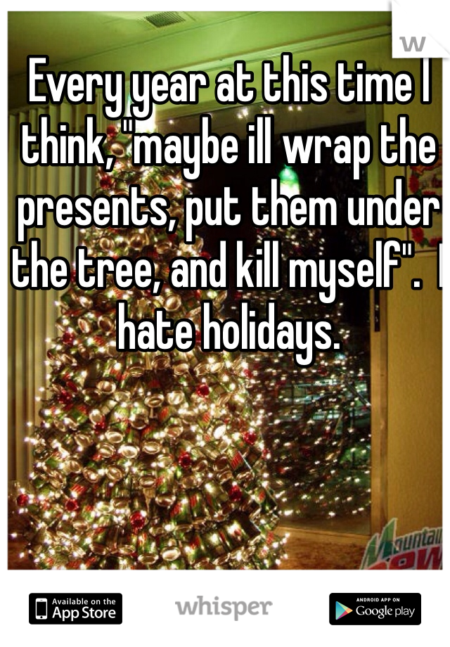 """Every year at this time I think, """"maybe ill wrap the presents, put them under the tree, and kill myself"""".  I hate holidays."""
