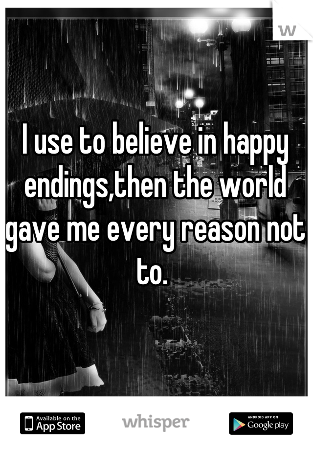 I use to believe in happy endings,then the world gave me every reason not to.